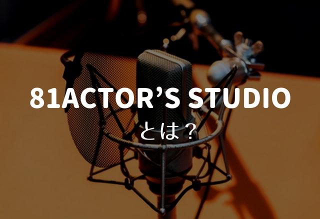 81ACTOR'S STUDIO(81アクターズスタジオ)とは?